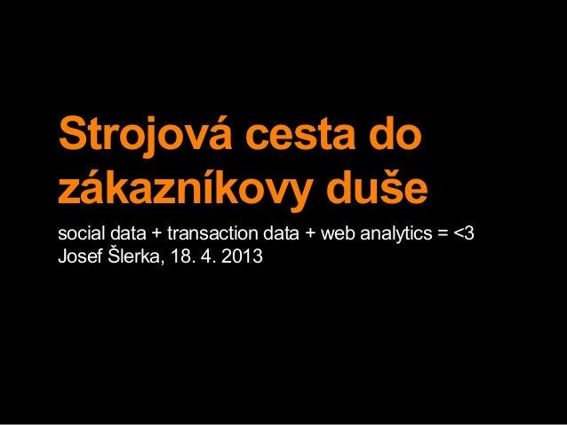 Strojová cesta dozákazníkovy dušesocial data + transaction data + web analytics = <3Josef Šlerka, 18. 4. 2013