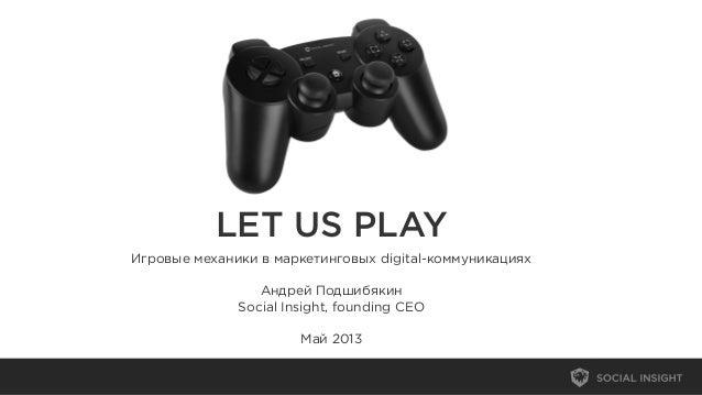 LET US PLAYИгровые механики в маркетинговых digital-коммуникацияхАндрей ПодшибякинSocial Insight, founding CEOМай 2013