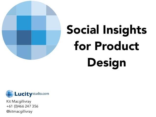 Social Insights for Product Design Kit Macgillivray +61 (0)466 247 356 @kitmacgillivray