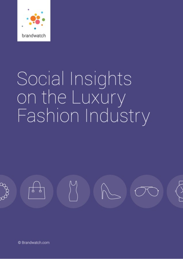 2Social Insights on the Luxury Fashion Industry | © 2015 Brandwatch.com Contents 1.0 A Foreword on the Luxury Fashion Indu...