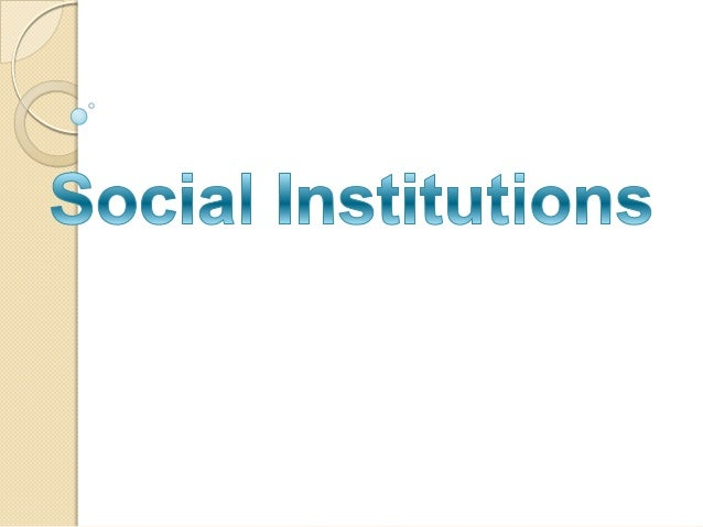 What is Social Institution?  Is  a social structures and social mechanisms of social order and cooperation that govern th...