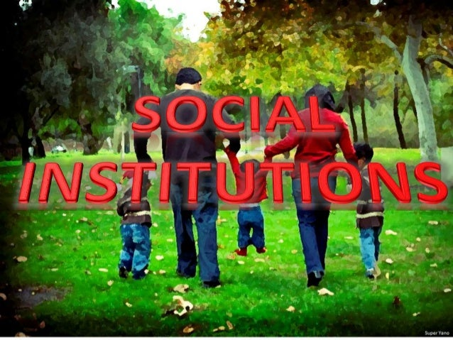 What is a Social Institution? -a group of social positions, connected by social relations, performing a social role, e.g. ...