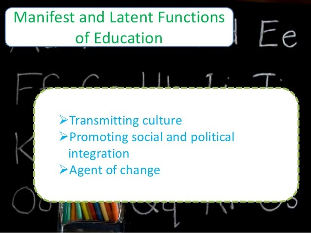 manifest and latent functions of education Latent functions are consequences that are unintended and often hidden for  example, the manifest function of education is to transmit knowledge and skills to .