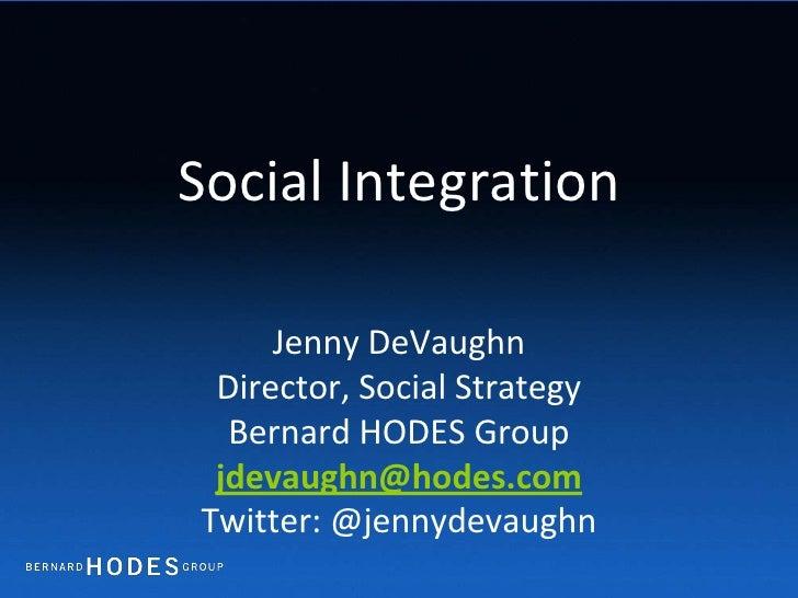 Social Integration<br />Jenny DeVaughn<br />Director, Social Strategy<br />Bernard HODES Group<br />jdevaughn@hodes.com<br...