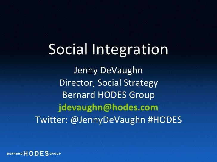 Social Integration Jenny DeVaughn Director, Social Strategy Bernard HODES Group [email_address] Twitter: @JennyDeVaughn #H...