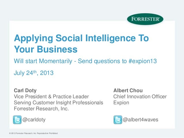 © 2012 Forrester Research, Inc. Reproduction Prohibited Applying Social Intelligence To Your Business Carl Doty Vice Presi...