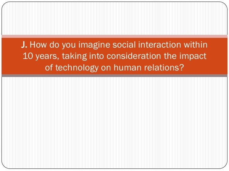 J. How do you imagine social interaction within10 years, taking into consideration the impact      of technology on human ...