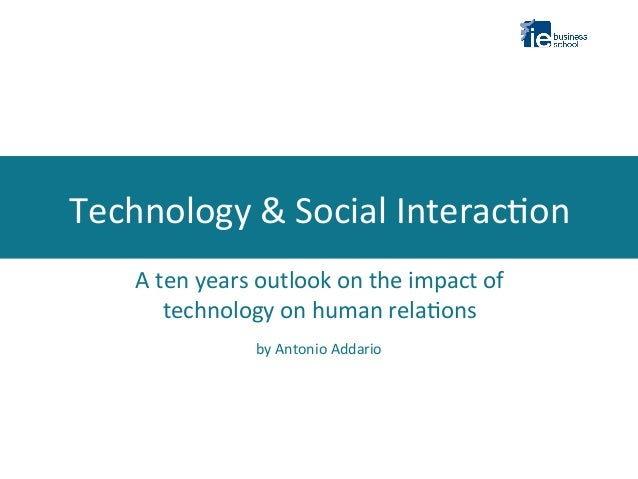 Technology	   &	   Social	   Interac2on	    	   	     A	   ten	   years	   outlook	   on	   the	   impact	   of	    techno...