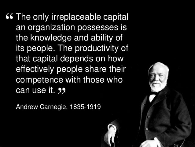 The only irreplaceable capital an organization possesses is the knowledge and ability of its people. The productivity of t...