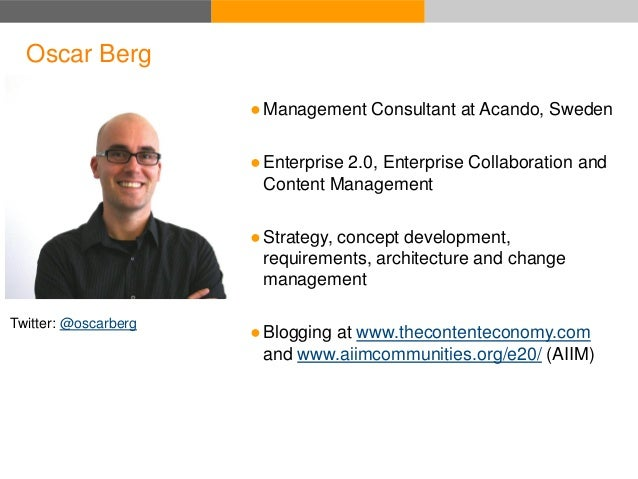 Oscar Berg Twitter: @oscarberg ●Management Consultant at Acando, Sweden ●Enterprise 2.0, Enterprise Collaboration and Cont...