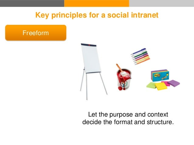 Key principles for a social intranet Freeform Usability The application is an obstacle between the user and the goal.