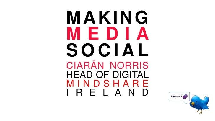 MAKINGMEDIASOCIAL<br />CIARÁN NORRISHEAD OF DIGITAL<br />MINDSHARE IRELAND<br />