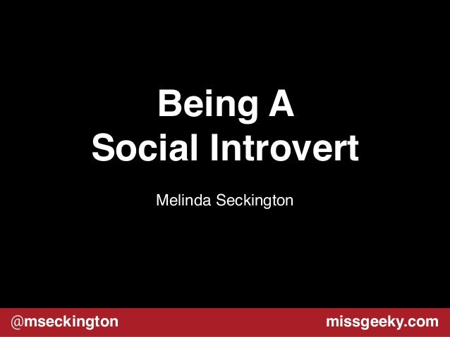 Being A  Social Introvert  Melinda Seckington  @mseckington missgeeky.com