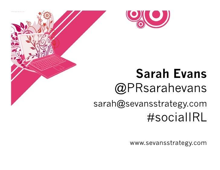 Sarah Evans     @PRsarahevans sarah@sevansstrategy.com            #socialIRL        www.sevansstrategy.com