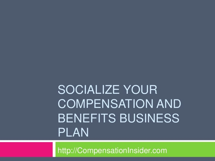 SOCIALIZE YOURCOMPENSATION ANDBENEFITS BUSINESSPLANhttp://CompensationInsider.com