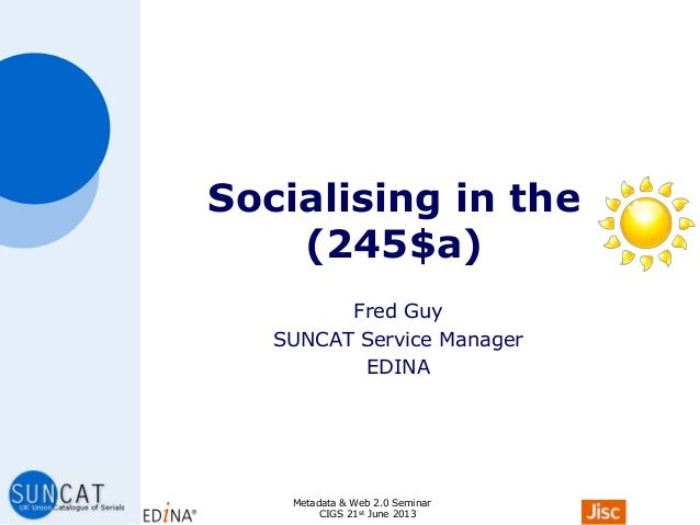 Socialising in the (245$a) Fred Guy SUNCAT Service Manager EDINA Metadata & Web 2.0 Seminar CIGS 21st June 2013