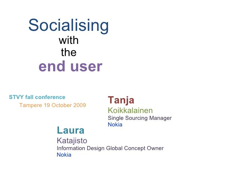 Socialising   with  the  end user STVY fall conference Tampere 19 October 2009 Tanja Koikkalainen Single Sourcing Manager ...