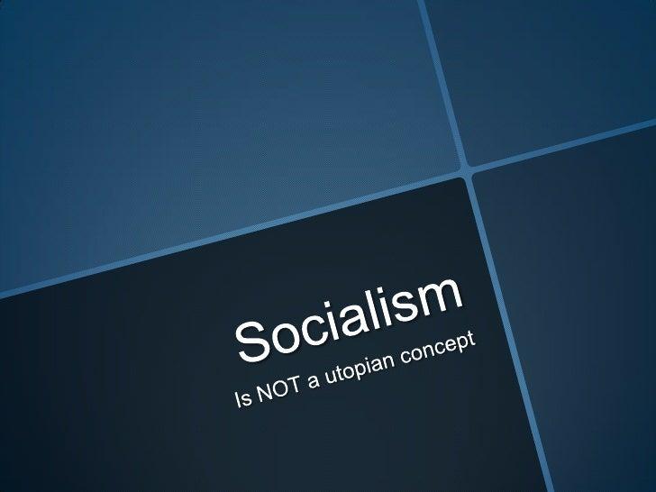 Socialism<br />Is NOT a utopian concept<br />