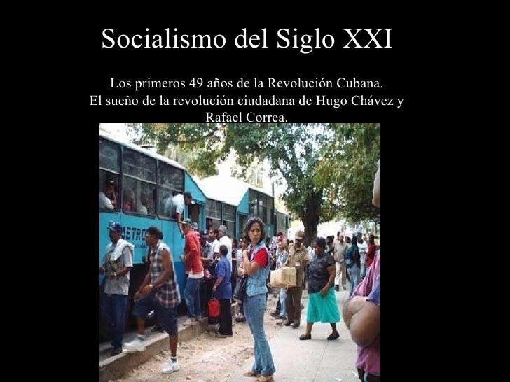 Socialismo del Siglo XXI Los primeros 49  años de  la Revolución Cubana. El sueño de la revolución ciudadana de Hugo Cháve...