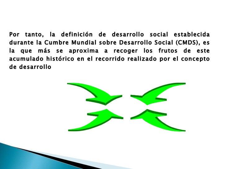 Por tanto, la definición de desarrollo social establecida durante la Cumbre Mundial sobre Desarrollo Social (CMDS), es la ...
