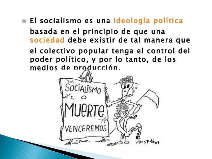 <ul><li>El socialismo es una  ideología   política  basada en el principio de que una  sociedad  debe existir de tal maner...