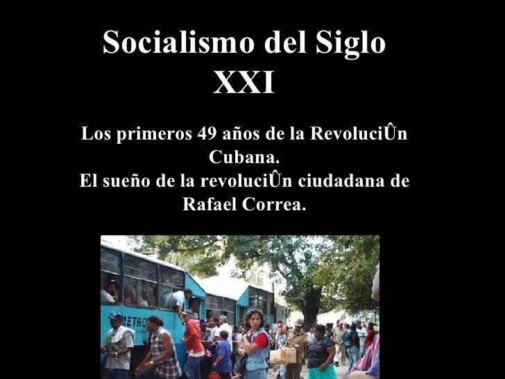 Socialismo del Siglo XXI Los primeros 49  años de  la Revolución Cubana. El sueño de la revolución ciudadana de Rafael Cor...