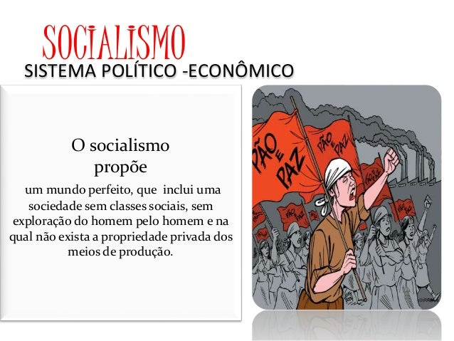 SOCIALISMOSISTEMA POLÍTICO -ECONÔMICO O socialismo propõe um mundo perfeito, que inclui uma sociedade sem classes sociais,...