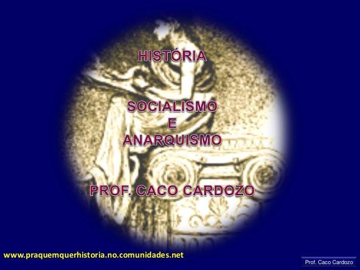 HISTÓRIA<br />SOCIALISMO <br />E<br />ANARQUISMO<br />PROF. CACO CARDOZO<br />www.praquemquerhistoria.no.comunidades.net<b...
