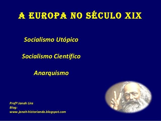 A EuropA no século XIX Socialismo Utópico Socialismo Científico Anarquismo Profª Janah Lira Blog: www.janah-historiando.bl...