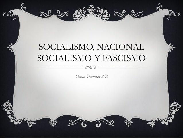 SOCIALISMO, NACIONALSOCIALISMO Y FASCISMO       Omar Fuentes 2-B
