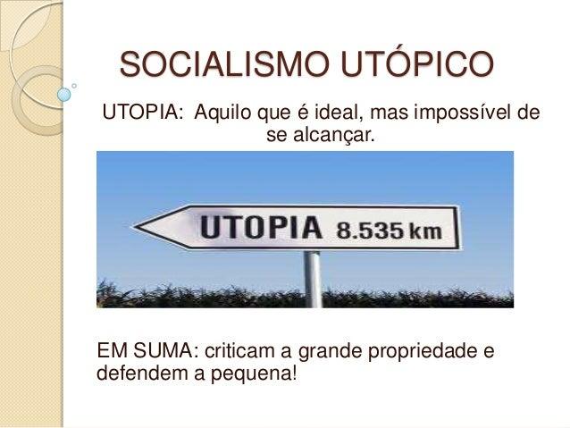 SOCIALISMO UTÓPICO UTOPIA: Aquilo que é ideal, mas impossível de se alcançar. EM SUMA: criticam a grande propriedade e def...