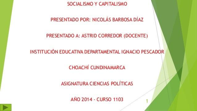 SOCIALISMO Y CAPITALISMO PRESENTADO POR: NICOLÁS BARBOSA DÍAZ PRESENTADO A: ASTRID CORREDOR (DOCENTE) INSTITUCIÓN EDUCATIV...