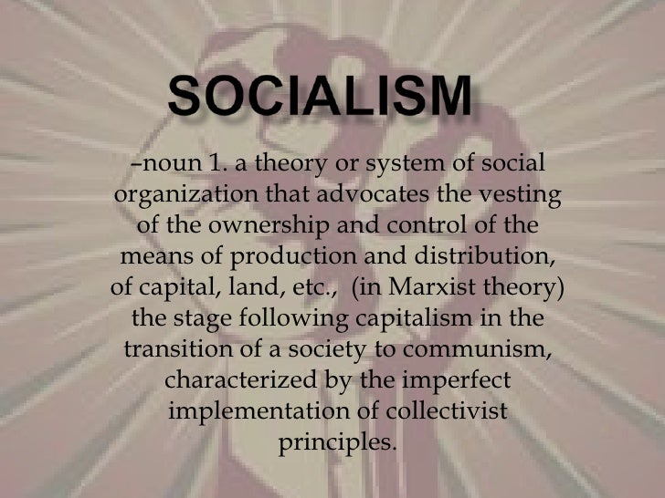 SOCIALISM<br />–noun 1. a theory or system of social organization that advocates the vesting of the ownership and control ...