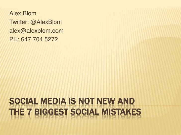 Alex Blom<br />Twitter: @AlexBlom<br />alex@alexblom.com<br />PH: 647 704 5272<br />Social Media is Not New and the 7 Bigg...