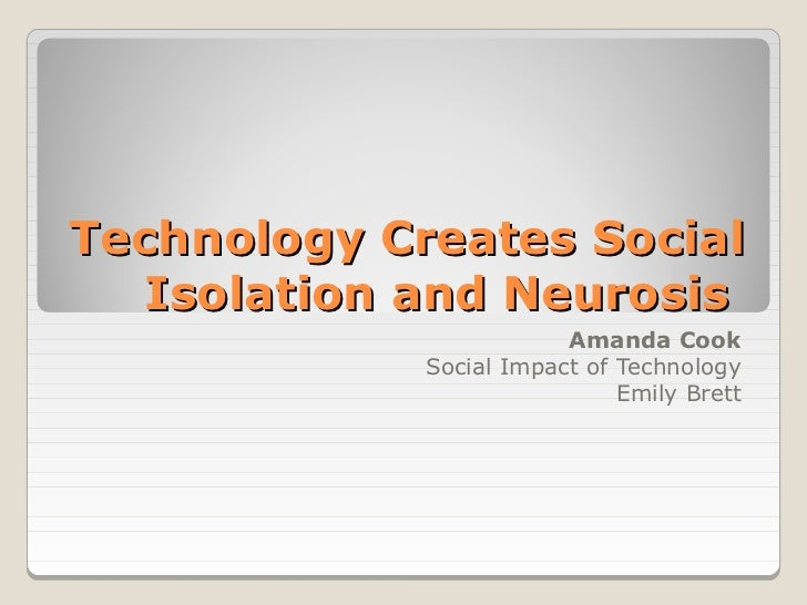 Technology Creates Social  Isolation and Neurosis                         Amanda Cook             Social Impact of Technol...
