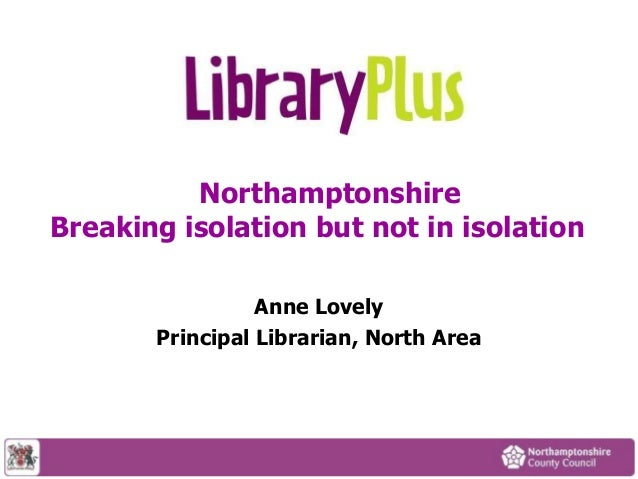 Northamptonshire Breaking isolation but not in isolation Anne Lovely Principal Librarian, North Area
