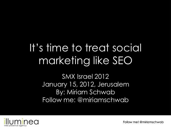 It's time to treat social   marketing like SEO         SMX Israel 2012  January 15, 2012, Jerusalem       By: Miriam Schwa...