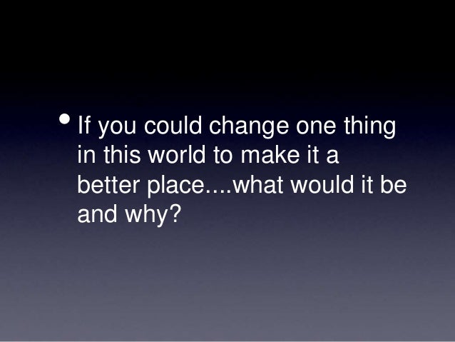 if you could change one thing to make the world a better place what would it be 100 ways you can make the world a better place  68 listen to songs that make you feel at one with the world - john lennon's imagine, say or ones that make you stand up for yourself, such as.