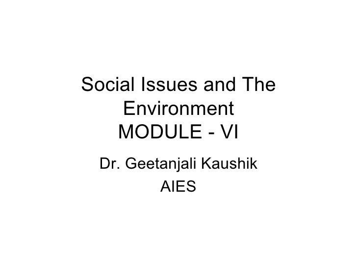 Social Issues and The    Environment    MODULE - VI Dr. Geetanjali Kaushik         AIES