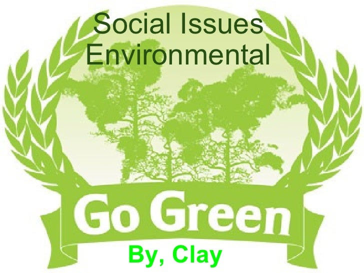 Social Issues Environmental   By, Clay