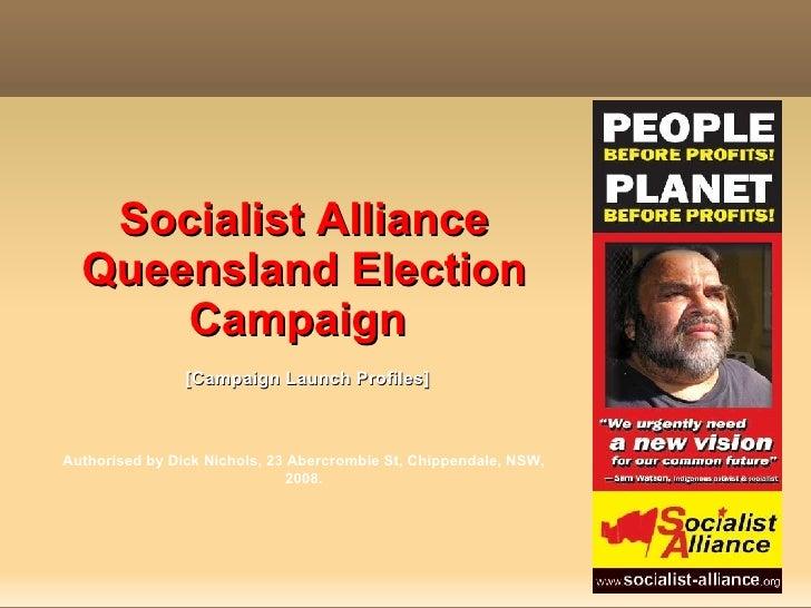 Socialist Alliance Queensland Election Campaign    [Campaign Launch Profiles]  Authorised by Dick Nichols, 23 Abercrombie ...