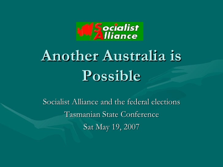 Another Australia is Possible Socialist Alliance and the federal elections Tasmanian State Conference Sat May 19, 2007