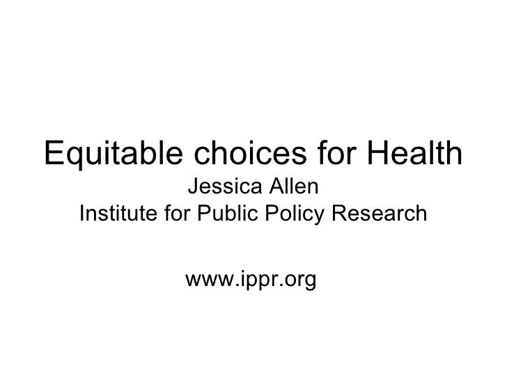 Equitable choices for Health               Jessica Allen  Institute for Public Policy Research            www.ippr.org