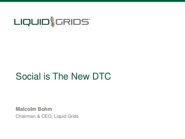 Social is The New DTC  Malcolm Bohm Chairman & CEO, Liquid Grids  liquidgrids.com  @liquidgrids