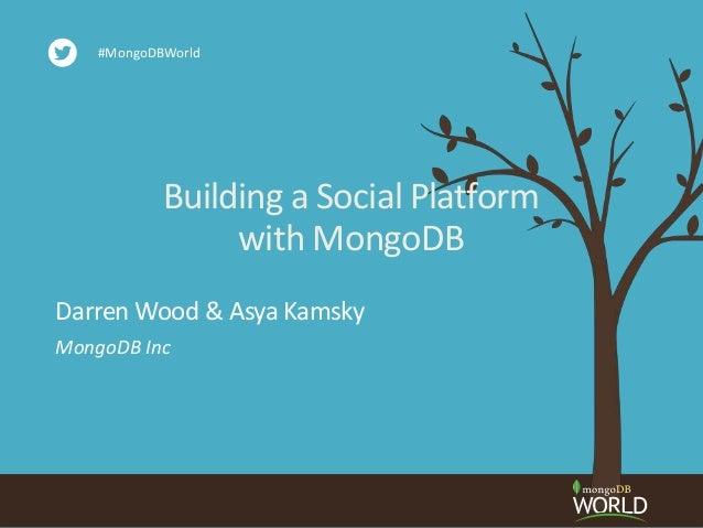 Building a Social Platform with MongoDB MongoDB Inc Darren Wood & Asya Kamsky #MongoDBWorld