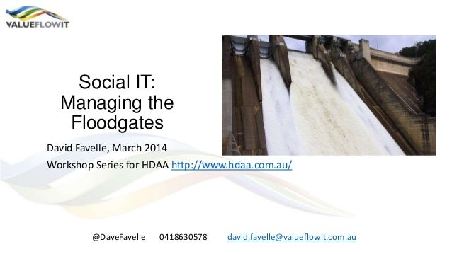 Social IT: Managing the Floodgates David Favelle, March 2014 Workshop Series for HDAA http://www.hdaa.com.au/ @DaveFavelle...
