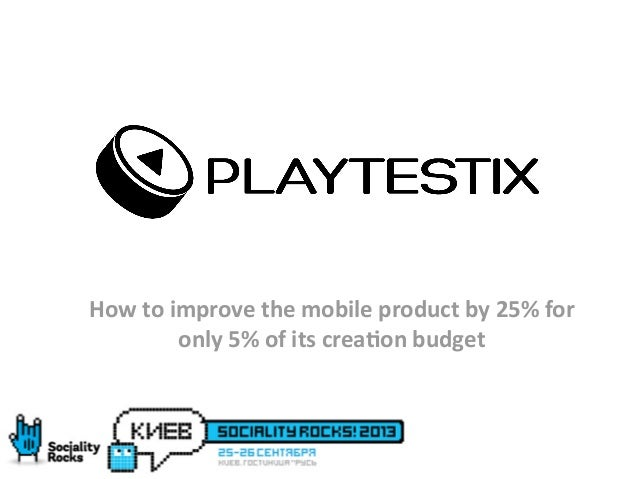 www.playtestix.com APPS AND GAMES IMPROVEMENT How	   to	   improve	   the	   mobile	   product	   by	   25%	   for	    onl...