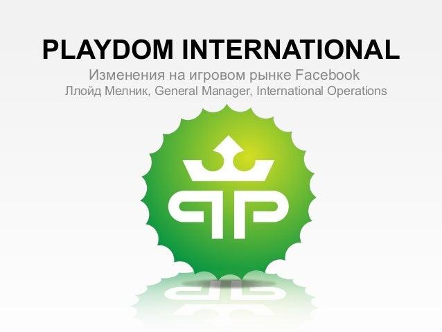 PLAYDOM INTERNATIONAL Изменения на игровом рынке Facebook Ллойд Мелник, General Manager, International Operations
