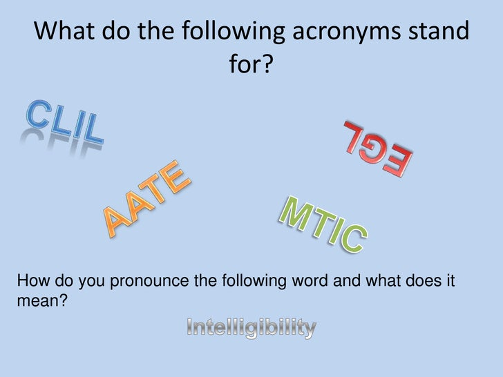 What do the following acronyms stand for?<br />CLIL<br />EGL<br />AATE<br />MTIC<br />How do you pronounce the following w...