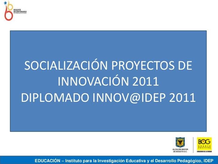 SOCIALIZACIÓN PROYECTOS DE     INNOVACIÓN 2011DIPLOMADO INNOV@IDEP 2011  EDUCACIÓN – Instituto para la Investigación Educa...